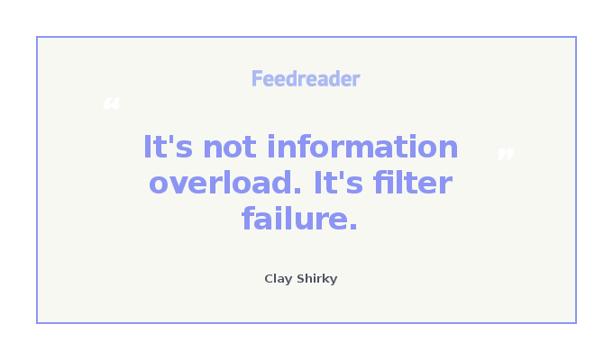 Clay Shirky's quote about information overload: it's not information overload. It's filter failure.