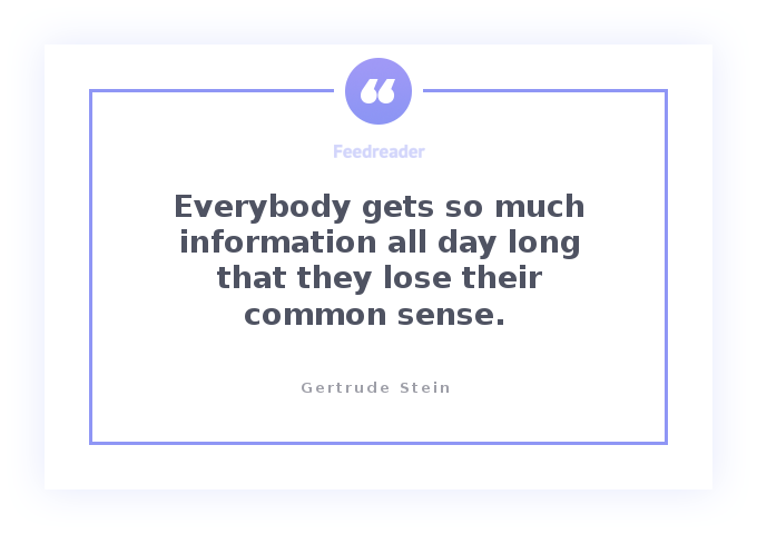 Gertrude Stein's quote about information: everybody gets so much information all day long that they lose their common sense.